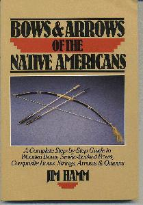 Bows & Arrows of the Native Americans. A Complete Step-by-Step Guide to Wooden Bows, Sinew-backed Bows, Composite Bows, Strings, Arrows & Quivers.