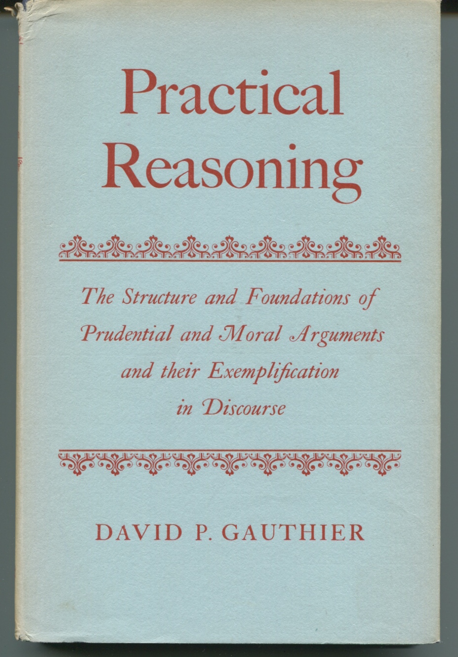 Practical Reasoning. The Structure and Foundations of Prudential and Moral Arguments and their Exemplification in Discourse.