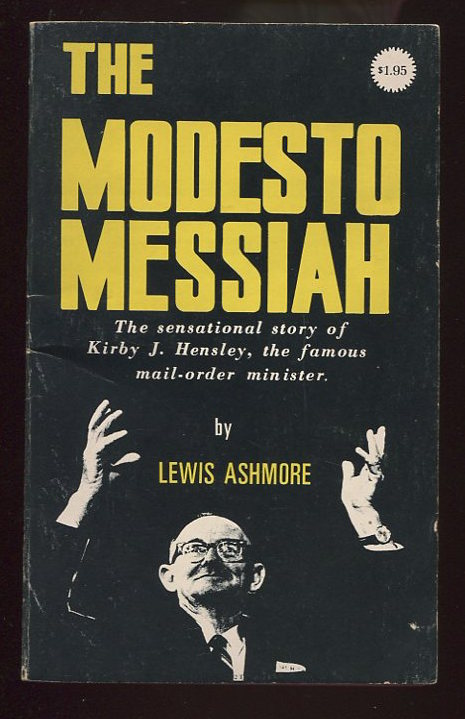 The Modesto Messiah. The Sensational Story of Kirby J. Hensley, the Famous Mail-order minister.
