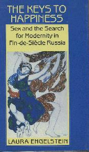 The Keys to Happiness. Sex and the Search for Modernity in Fin-de-Siecle Russia.