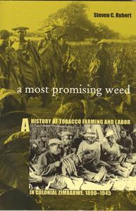 A Most Promising Weed. A History of Tobacco Farming and Labor in Colonial Zimbabwe, 1890-1945.